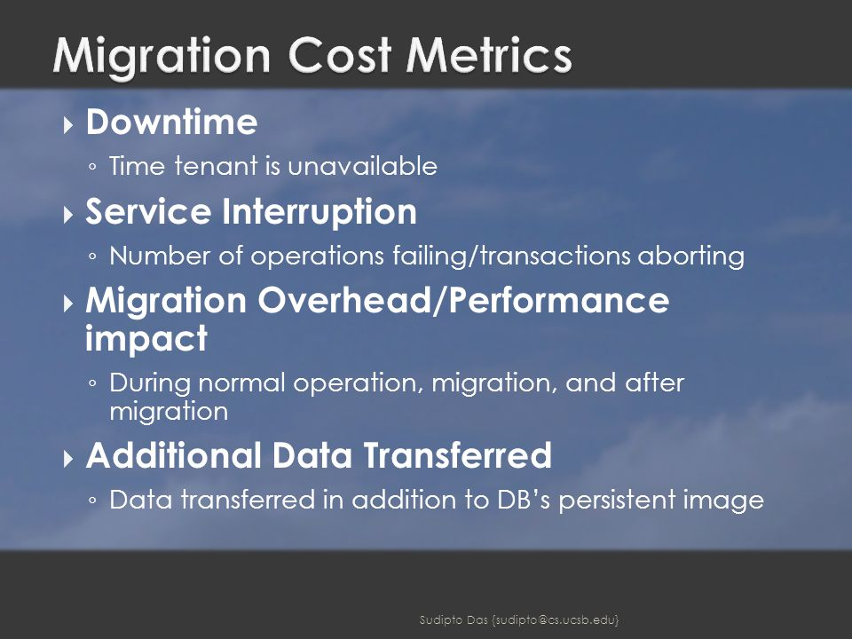  Downtime ◦ Time tenant is unavailable  Service Interruption ◦ Number of operations failing/transactions aborting  Migration Overhead/Performance impact ◦ During normal operation, migration, and after migration  Additional Data Transferred ◦ Data transferred in addition to DB's persistent image Sudipto Das {sudipto@cs.ucsb.edu}