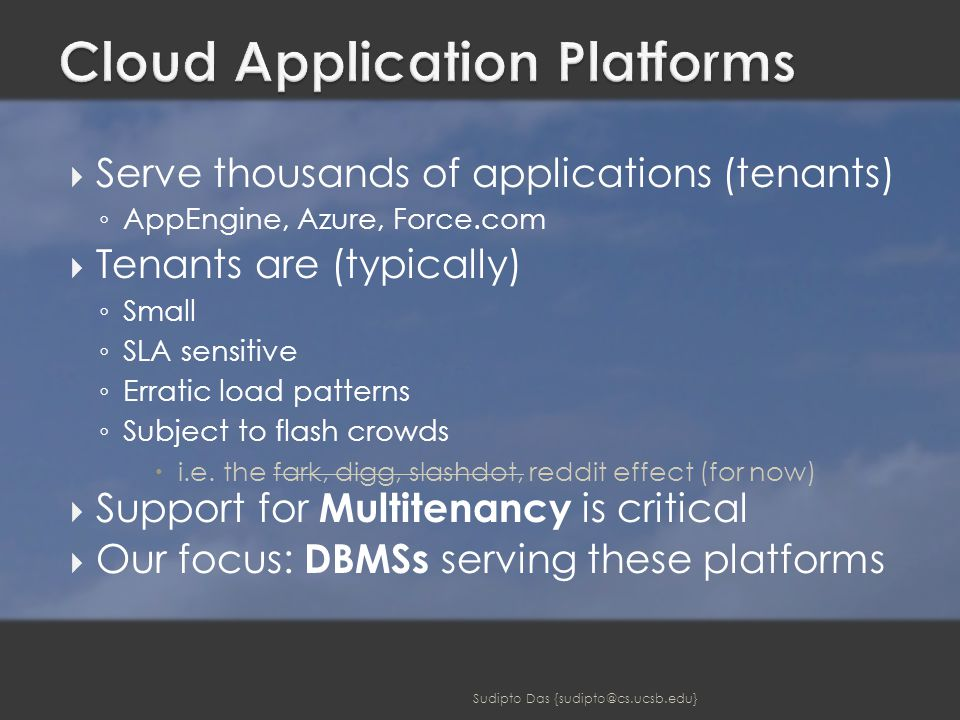  Serve thousands of applications (tenants) ◦ AppEngine, Azure, Force.com  Tenants are (typically) ◦ Small ◦ SLA sensitive ◦ Erratic load patterns ◦ Subject to flash crowds  i.e.