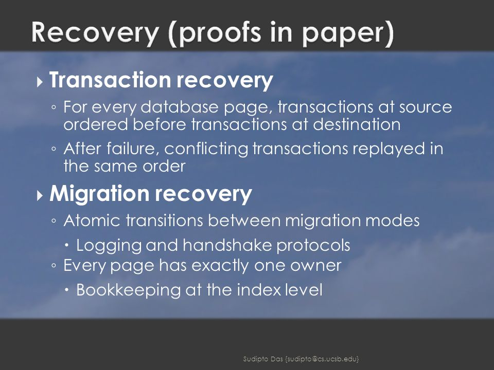  Transaction recovery ◦ For every database page, transactions at source ordered before transactions at destination ◦ After failure, conflicting transactions replayed in the same order  Migration recovery ◦ Atomic transitions between migration modes  Logging and handshake protocols ◦ Every page has exactly one owner  Bookkeeping at the index level Sudipto Das {sudipto@cs.ucsb.edu}