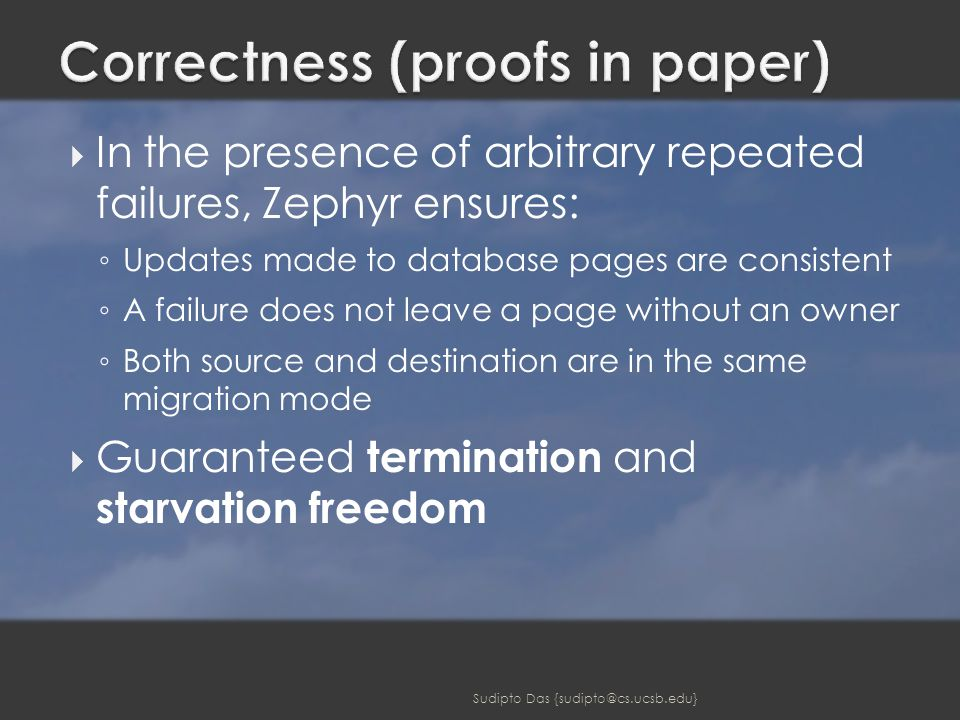  In the presence of arbitrary repeated failures, Zephyr ensures: ◦ Updates made to database pages are consistent ◦ A failure does not leave a page without an owner ◦ Both source and destination are in the same migration mode  Guaranteed termination and starvation freedom Sudipto Das {sudipto@cs.ucsb.edu}