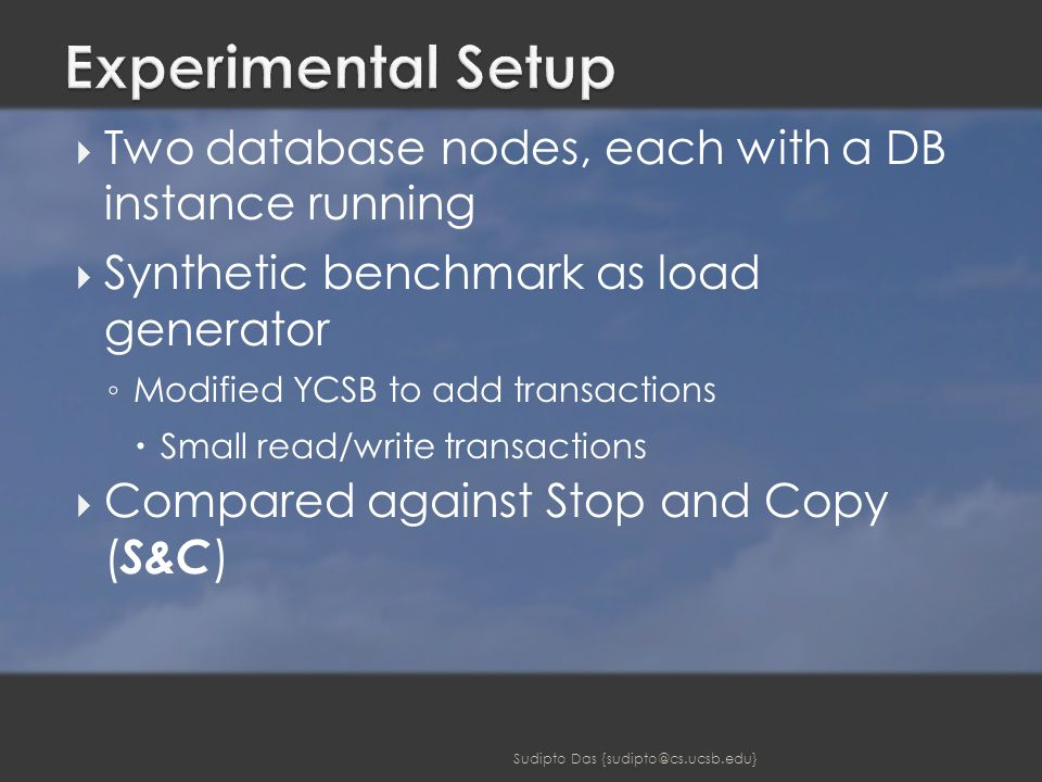  Two database nodes, each with a DB instance running  Synthetic benchmark as load generator ◦ Modified YCSB to add transactions  Small read/write transactions  Compared against Stop and Copy ( S&C ) Sudipto Das {sudipto@cs.ucsb.edu}