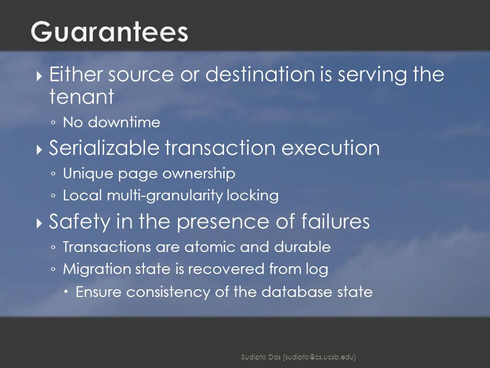  Either source or destination is serving the tenant ◦ No downtime  Serializable transaction execution ◦ Unique page ownership ◦ Local multi-granularity locking  Safety in the presence of failures ◦ Transactions are atomic and durable ◦ Migration state is recovered from log  Ensure consistency of the database state Sudipto Das {sudipto@cs.ucsb.edu}