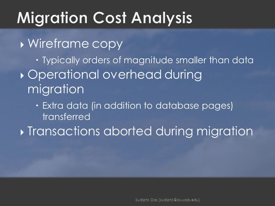  Wireframe copy  Typically orders of magnitude smaller than data  Operational overhead during migration  Extra data (in addition to database pages) transferred  Transactions aborted during migration Sudipto Das {sudipto@cs.ucsb.edu}