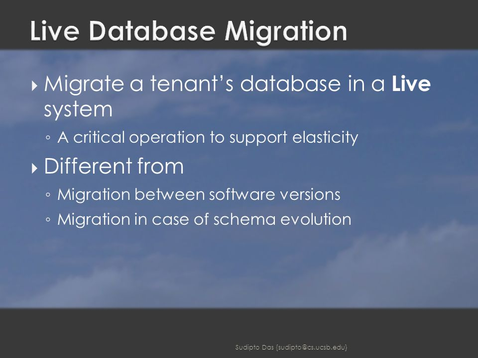  Migrate a tenant's database in a Live system ◦ A critical operation to support elasticity  Different from ◦ Migration between software versions ◦ Migration in case of schema evolution Sudipto Das {sudipto@cs.ucsb.edu}