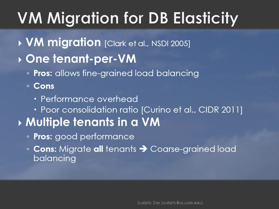  VM migration [Clark et al., NSDI 2005]  One tenant-per-VM ◦ Pros: allows fine-grained load balancing ◦ Cons  Performance overhead  Poor consolidation ratio [Curino et al., CIDR 2011]  Multiple tenants in a VM ◦ Pros: good performance ◦ Cons: Migrate all tenants  Coarse-grained load balancing Sudipto Das {sudipto@cs.ucsb.edu}