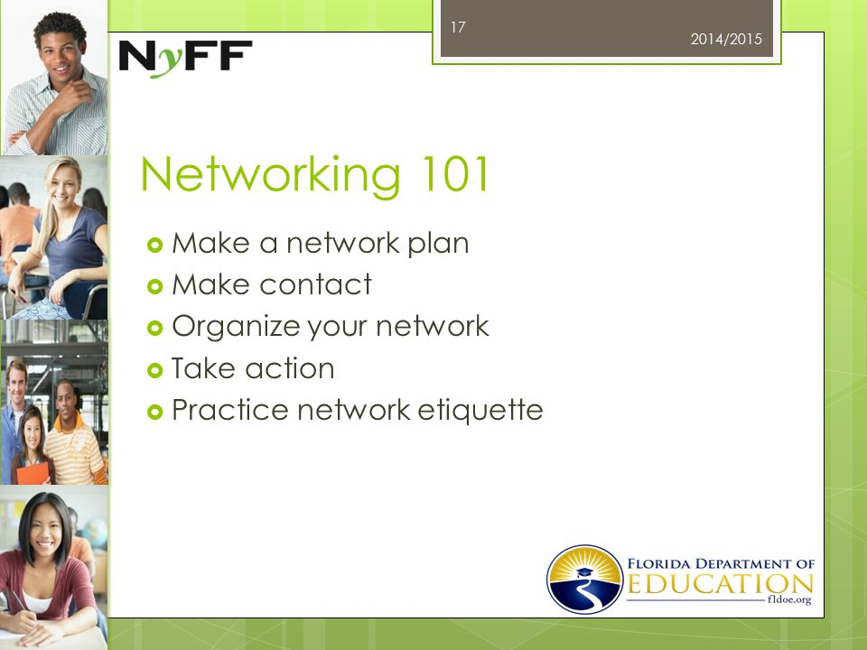 Networking 101  Make a network plan  Make contact  Organize your network  Take action  Practice network etiquette 2014/2015 17