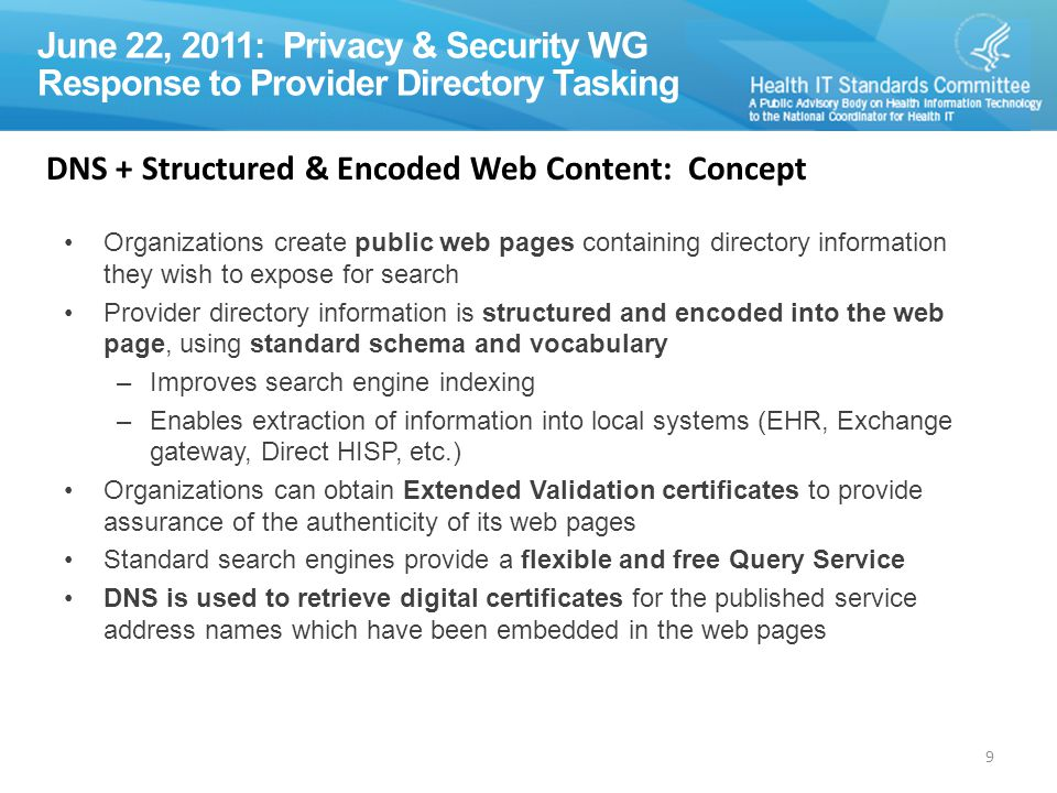 P&S WG Response to Provider Directory Tasking 9 June 22, 2011: Privacy & Security WG Response to Provider Directory Tasking Organizations create public web pages containing directory information they wish to expose for search Provider directory information is structured and encoded into the web page, using standard schema and vocabulary –Improves search engine indexing –Enables extraction of information into local systems (EHR, Exchange gateway, Direct HISP, etc.) Organizations can obtain Extended Validation certificates to provide assurance of the authenticity of its web pages Standard search engines provide a flexible and free Query Service DNS is used to retrieve digital certificates for the published service address names which have been embedded in the web pages DNS + Structured & Encoded Web Content: Concept