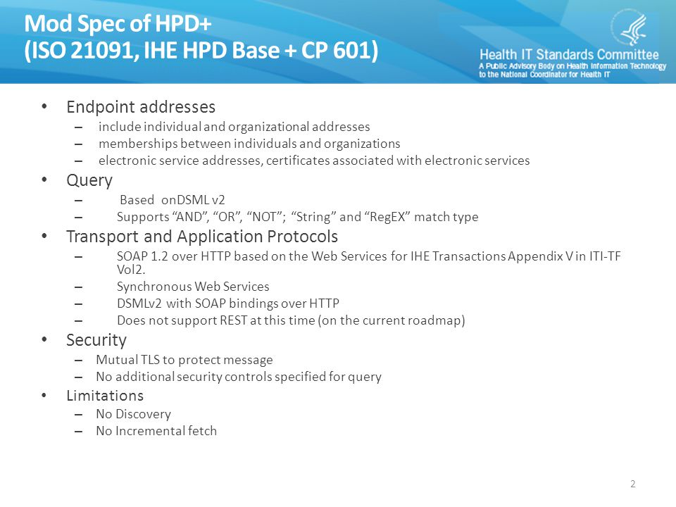 Mod Spec of HPD+ (ISO 21091, IHE HPD Base + CP 601) Endpoint addresses – include individual and organizational addresses – memberships between individuals and organizations – electronic service addresses, certificates associated with electronic services Query – Based onDSML v2 – Supports AND , OR , NOT ; String and RegEX match type Transport and Application Protocols – SOAP 1.2 over HTTP based on the Web Services for IHE Transactions Appendix V in ITI-TF Vol2.
