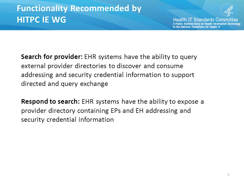 Functionality Recommended by HITPC IE WG Functionality Recommended by HITPC IE WG Search for provider: EHR systems have the ability to query external provider directories to discover and consume addressing and security credential information to support directed and query exchange Respond to search: EHR systems have the ability to expose a provider directory containing EPs and EH addressing and security credential information 5
