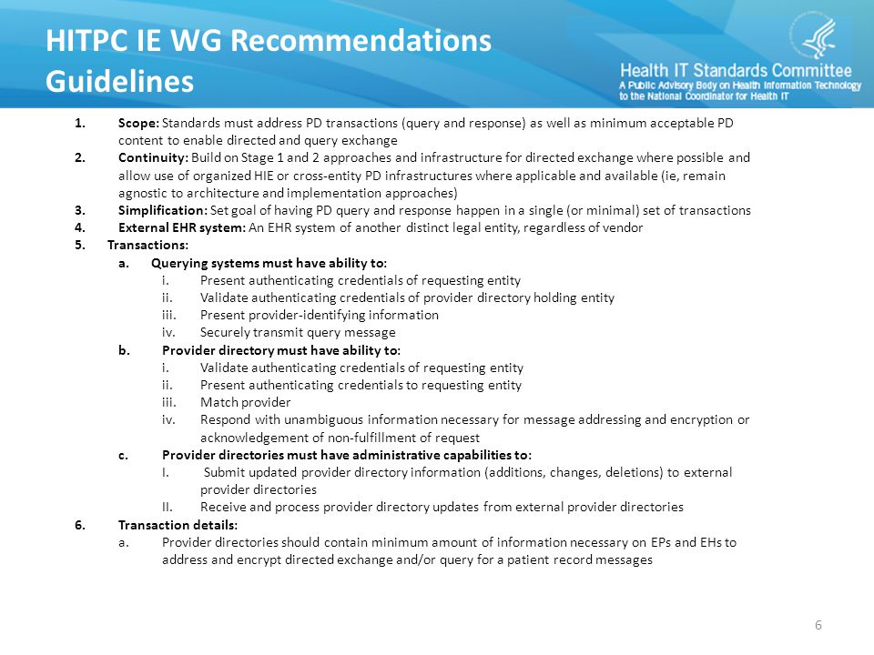 HITPC IE WG Recommendations Guidelines 1.Scope: Standards must address PD transactions (query and response) as well as minimum acceptable PD content to enable directed and query exchange 2.Continuity: Build on Stage 1 and 2 approaches and infrastructure for directed exchange where possible and allow use of organized HIE or cross-entity PD infrastructures where applicable and available (ie, remain agnostic to architecture and implementation approaches) 3.Simplification: Set goal of having PD query and response happen in a single (or minimal) set of transactions 4.External EHR system: An EHR system of another distinct legal entity, regardless of vendor 5.Transactions: a.Querying systems must have ability to: i.Present authenticating credentials of requesting entity ii.Validate authenticating credentials of provider directory holding entity iii.Present provider-identifying information iv.Securely transmit query message b.Provider directory must have ability to: i.Validate authenticating credentials of requesting entity ii.Present authenticating credentials to requesting entity iii.Match provider iv.Respond with unambiguous information necessary for message addressing and encryption or acknowledgement of non-fulfillment of request c.Provider directories must have administrative capabilities to: I.