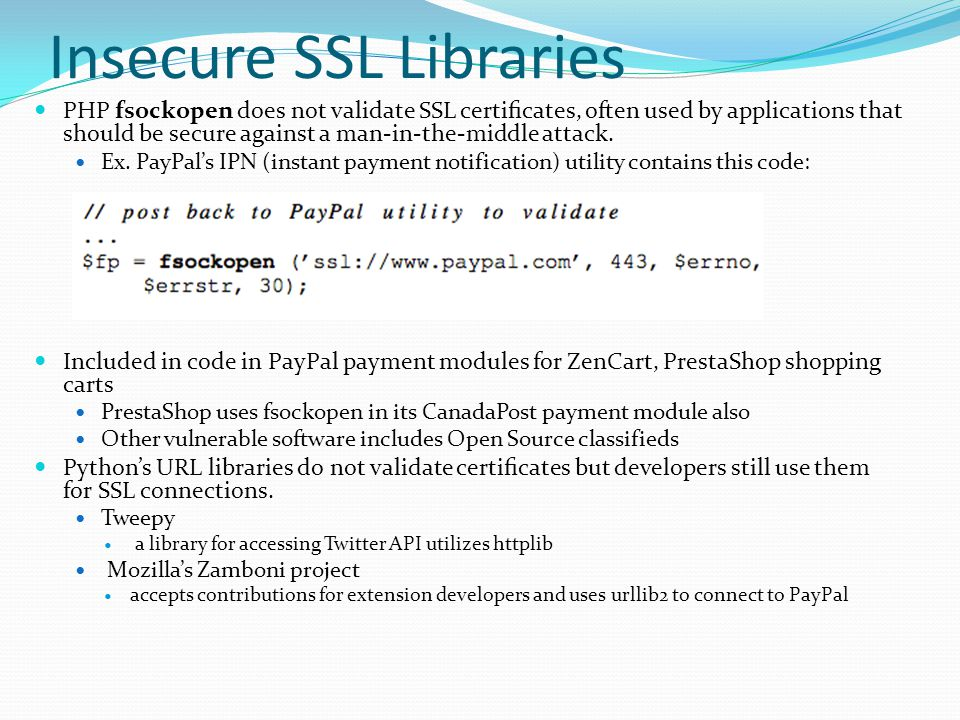 Insecure SSL Libraries PHP fsockopen does not validate SSL certificates, often used by applications that should be secure against a man-in-the-middle attack.