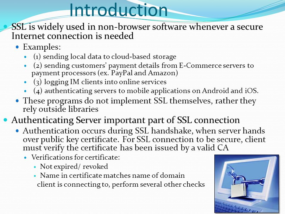 Introduction SSL is widely used in non-browser software whenever a secure Internet connection is needed Examples: (1) sending local data to cloud-based storage (2) sending customers' payment details from E-Commerce servers to payment processors (ex.
