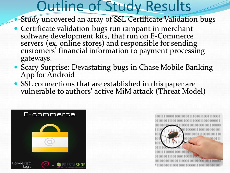 Outline of Study Results Study uncovered an array of SSL Certificate Validation bugs Certificate validation bugs run rampant in merchant software development kits, that run on E-Commerce servers (ex.