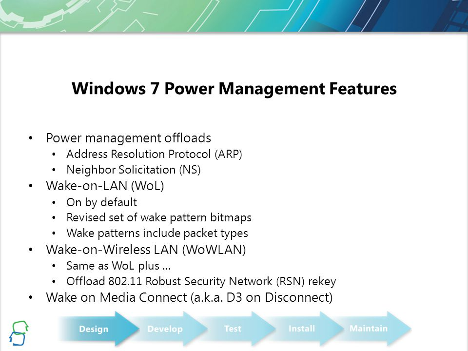 Windows 7 Power Management Features Power management offloads Address Resolution Protocol (ARP) Neighbor Solicitation (NS) Wake-on-LAN (WoL) On by def