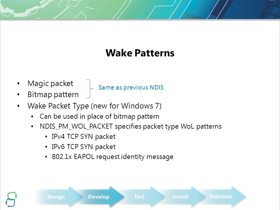 Wake Patterns Magic packet Bitmap pattern Wake Packet Type (new for Windows 7) Can be used in place of bitmap pattern NDIS_PM_WOL_PACKET specifies pac
