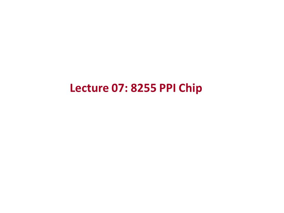 Lecture 07: 8255 PPI Chip