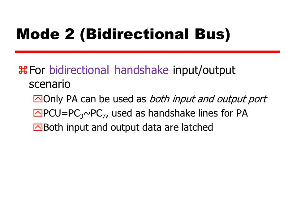 Mode 2 (Bidirectional Bus) zFor bidirectional handshake input/output scenario yOnly PA can be used as both input and output port yPCU=PC 3 ~PC 7, used as handshake lines for PA yBoth input and output data are latched