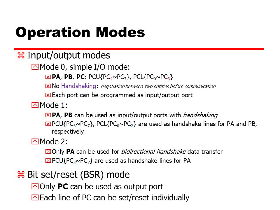 Operation Modes zInput/output modes yMode 0, simple I/O mode: xPA, PB, PC: PCU{PC 4 ~PC 7 }, PCL{PC 0 ~PC 3 } xNo Handshaking: negotiation between two entities before communication xEach port can be programmed as input/output port yMode 1: xPA, PB can be used as input/output ports with handshaking xPCU{PC 3 ~PC 7 }, PCL{PC 0 ~PC 2 } are used as handshake lines for PA and PB, respectively yMode 2: xOnly PA can be used for bidirectional handshake data transfer xPCU{PC 3 ~PC 7 } are used as handshake lines for PA zBit set/reset (BSR) mode yOnly PC can be used as output port yEach line of PC can be set/reset individually
