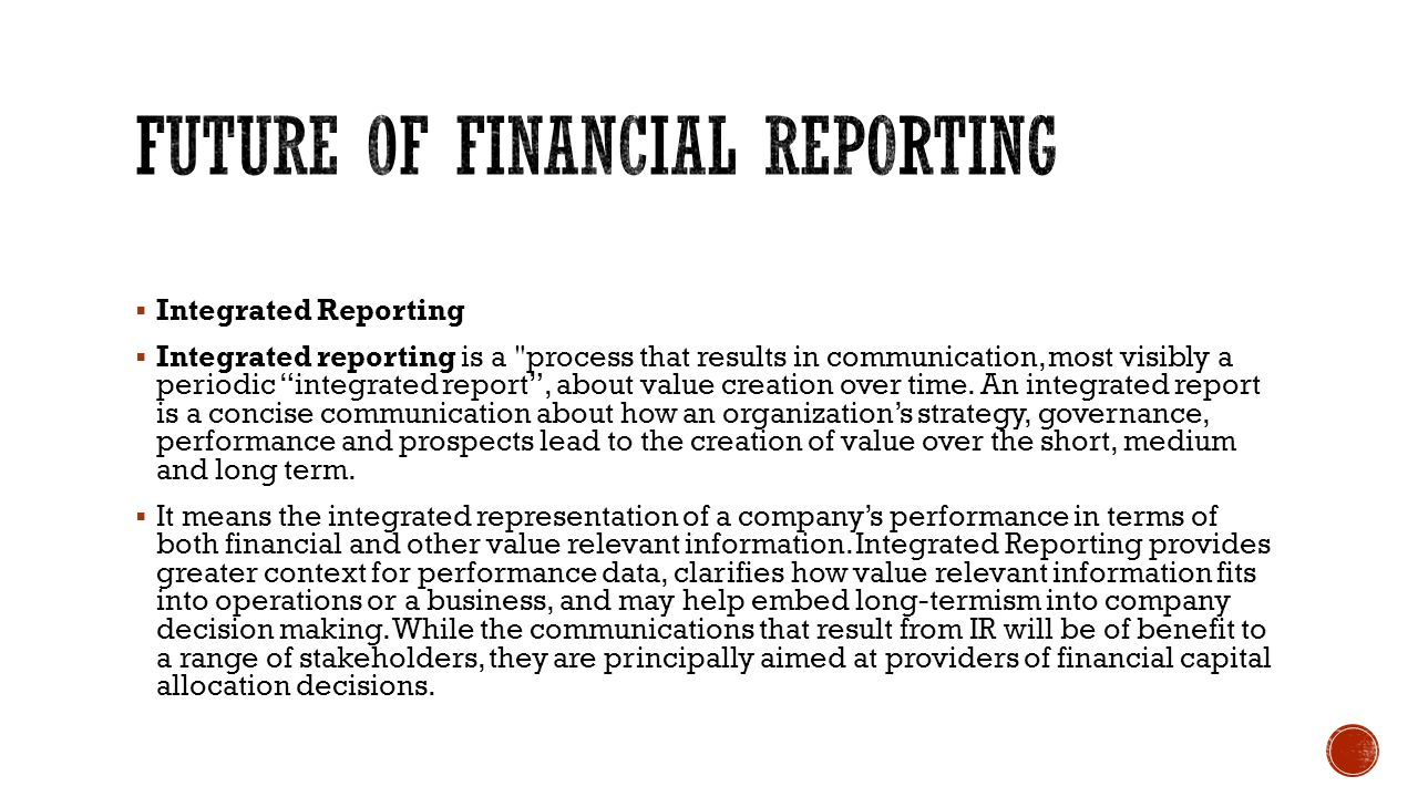  Integrated Reporting  Integrated reporting is a process that results in communication, most visibly a periodic integrated report , about value creation over time.