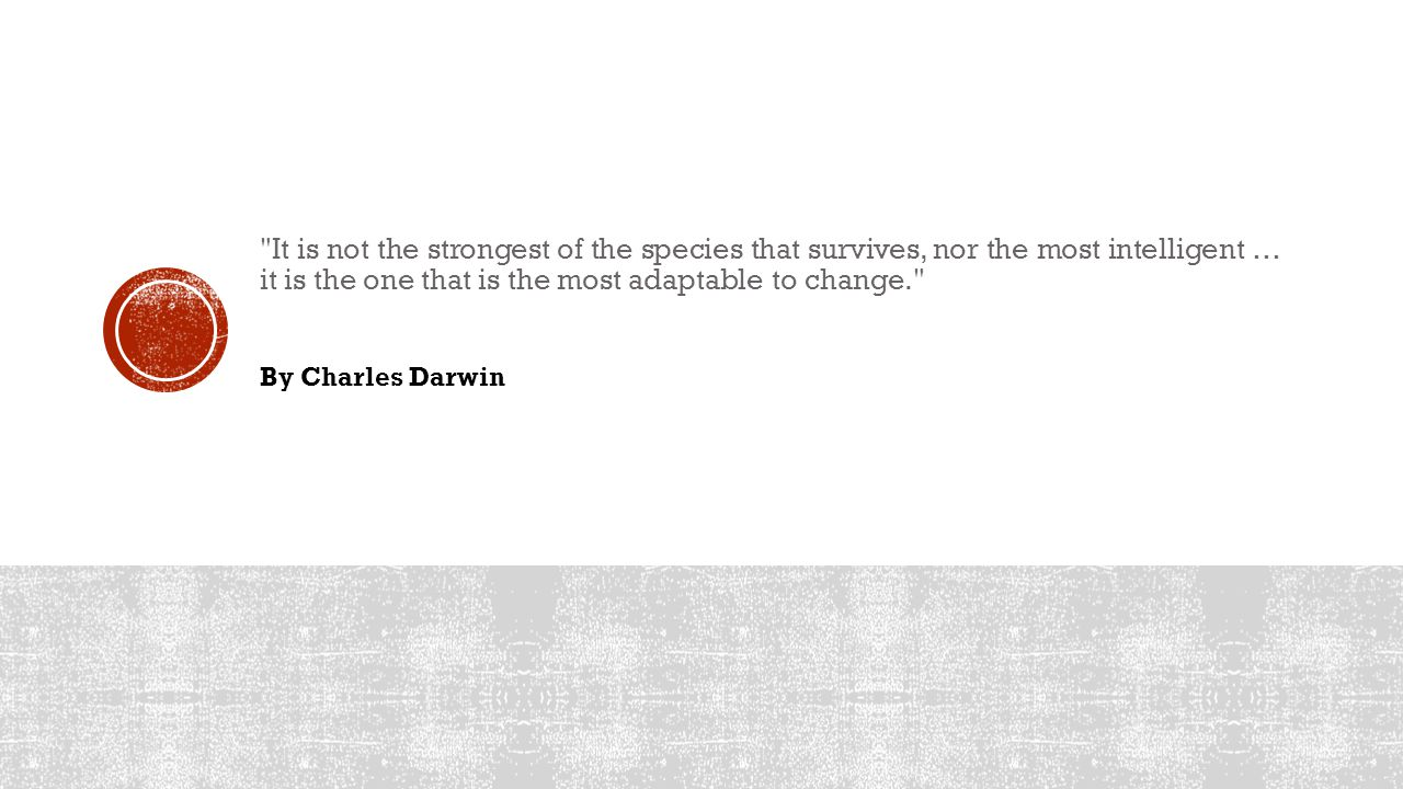 It is not the strongest of the species that survives, nor the most intelligent … it is the one that is the most adaptable to change. By Charles Darwin