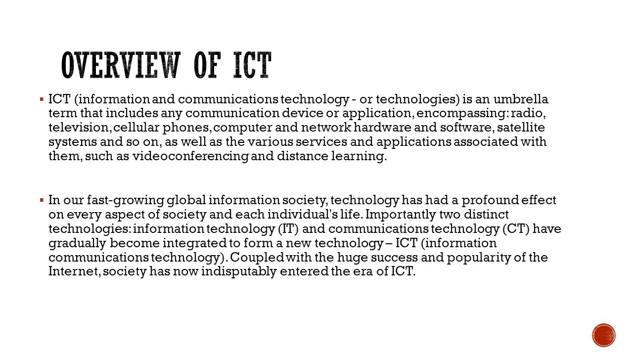  ICT (information and communications technology - or technologies) is an umbrella term that includes any communication device or application, encompassing: radio, television, cellular phones, computer and network hardware and software, satellite systems and so on, as well as the various services and applications associated with them, such as videoconferencing and distance learning.