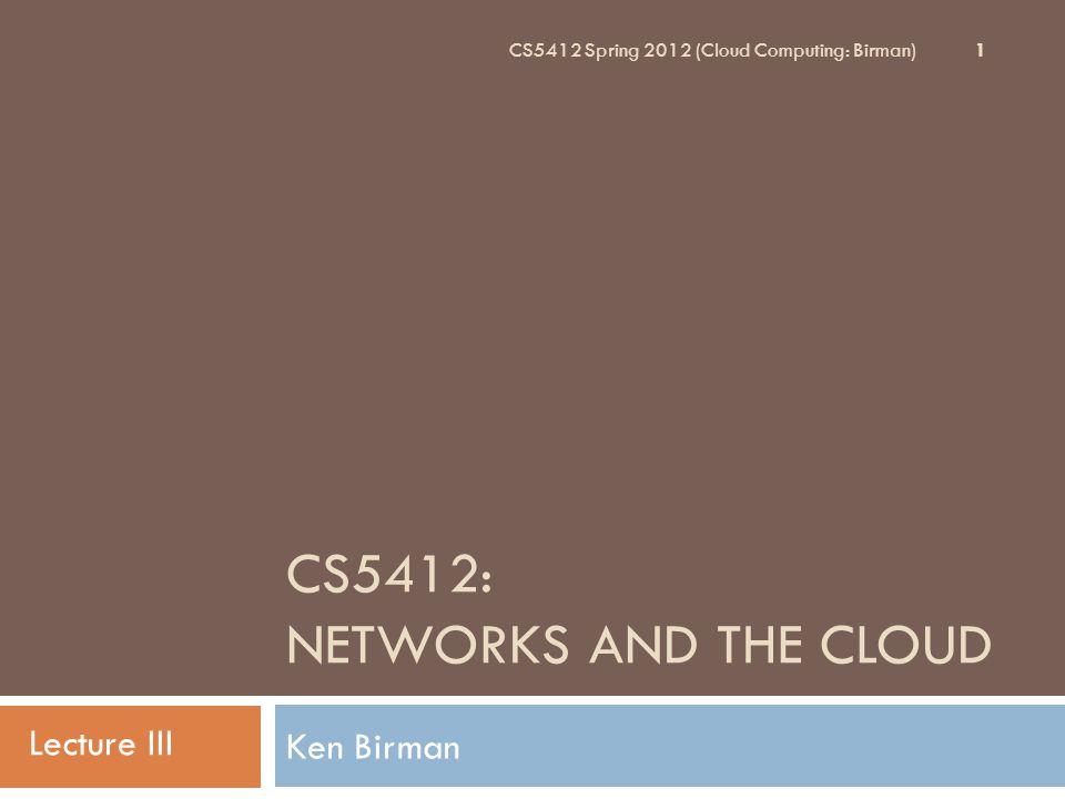 CS5412: NETWORKS AND THE CLOUD Ken Birman 1 CS5412 Spring 2012 (Cloud Computing: Birman) Lecture III