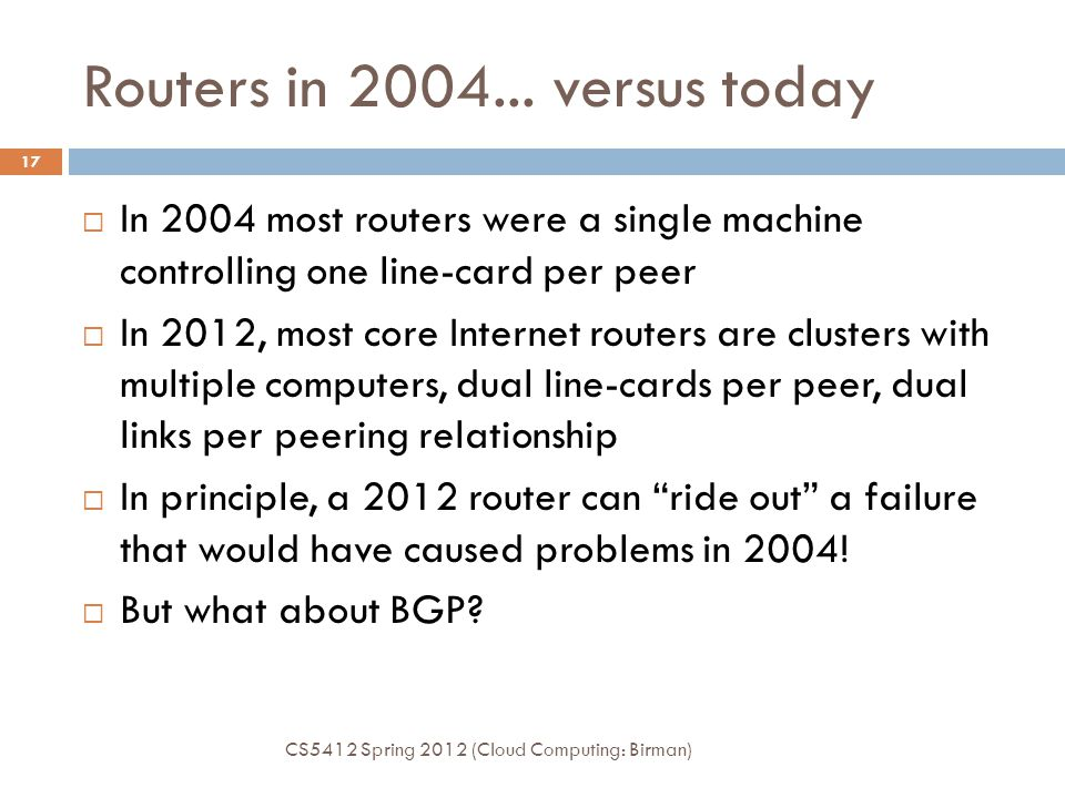 Routers in 2004... versus today CS5412 Spring 2012 (Cloud Computing: Birman) 17  In 2004 most routers were a single machine controlling one line-card