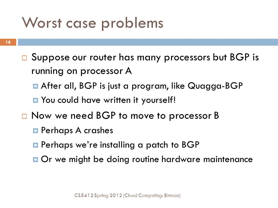 Worst case problems CS5412 Spring 2012 (Cloud Computing: Birman) 18  Suppose our router has many processors but BGP is running on processor A  After