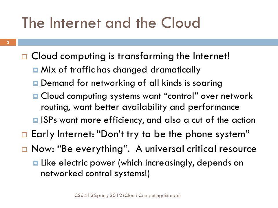 The Internet and the Cloud CS5412 Spring 2012 (Cloud Computing: Birman) 2  Cloud computing is transforming the Internet.