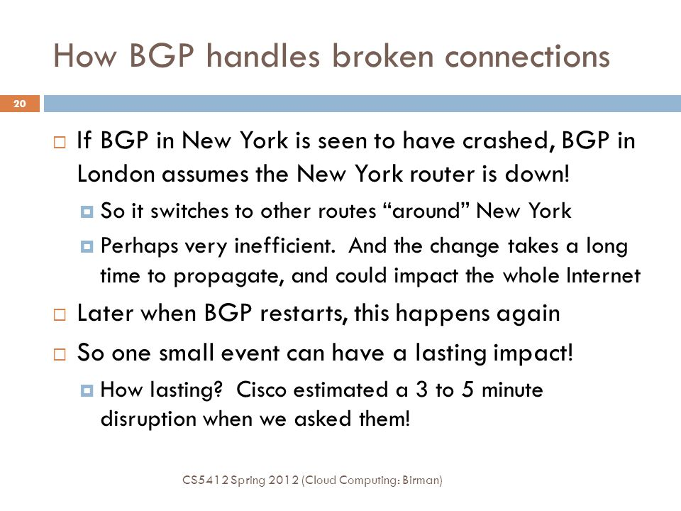 How BGP handles broken connections CS5412 Spring 2012 (Cloud Computing: Birman) 20  If BGP in New York is seen to have crashed, BGP in London assumes the New York router is down.