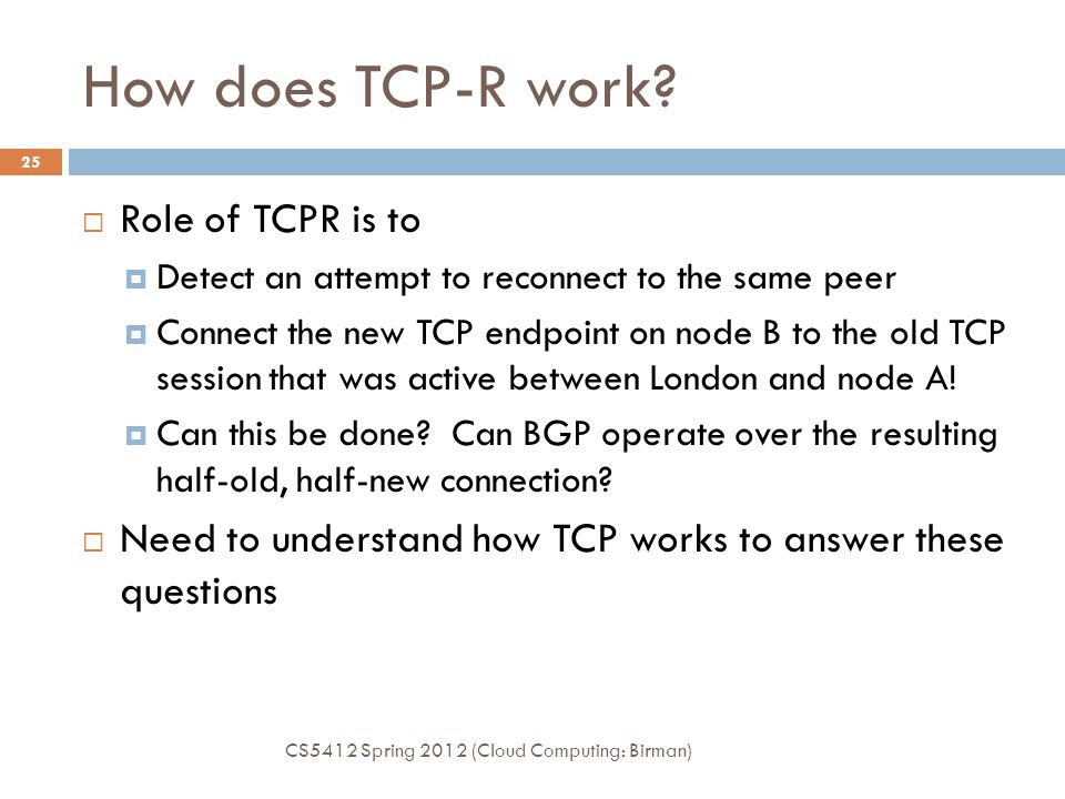 How does TCP-R work? CS5412 Spring 2012 (Cloud Computing: Birman) 25  Role of TCPR is to  Detect an attempt to reconnect to the same peer  Connect