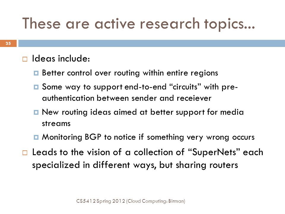 These are active research topics... CS5412 Spring 2012 (Cloud Computing: Birman) 35  Ideas include:  Better control over routing within entire regio