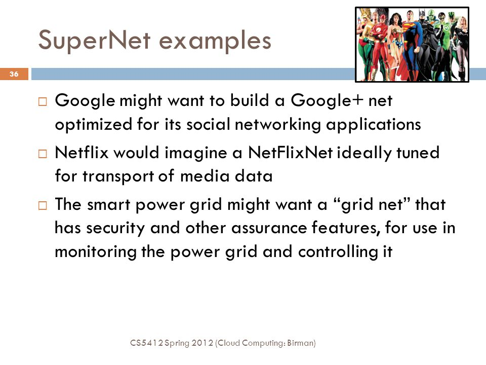 SuperNet examples CS5412 Spring 2012 (Cloud Computing: Birman) 36  Google might want to build a Google+ net optimized for its social networking applications  Netflix would imagine a NetFlixNet ideally tuned for transport of media data  The smart power grid might want a grid net that has security and other assurance features, for use in monitoring the power grid and controlling it