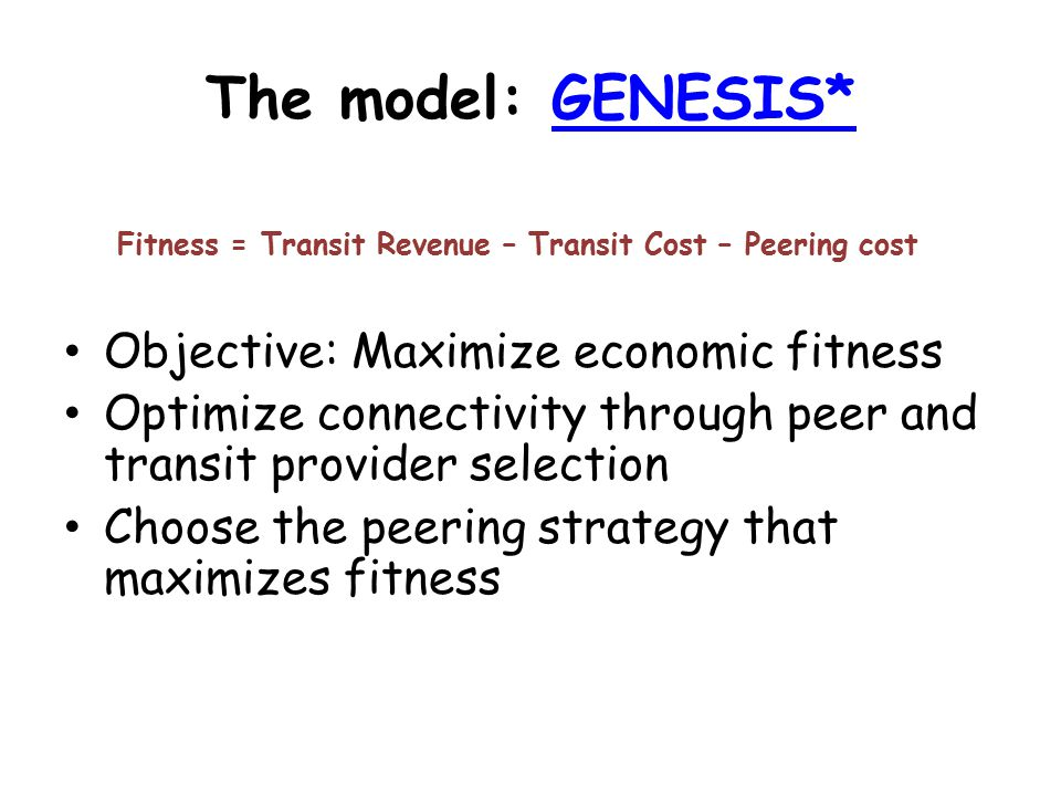 The model: GENESIS*GENESIS* Fitness = Transit Revenue – Transit Cost – Peering cost Objective: Maximize economic fitness Optimize connectivity through peer and transit provider selection Choose the peering strategy that maximizes fitness