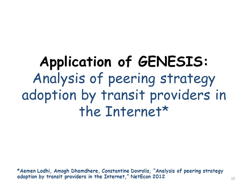 Application of GENESIS: Analysis of peering strategy adoption by transit providers in the Internet* 15 *Aemen Lodhi, Amogh Dhamdhere, Constantine Dovrolis, Analysis of peering strategy adoption by transit providers in the Internet, NetEcon 2012