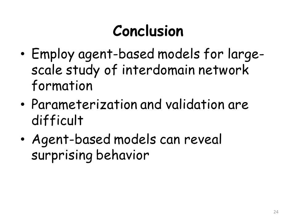 Employ agent-based models for large- scale study of interdomain network formation Parameterization and validation are difficult Agent-based models can reveal surprising behavior 24 Conclusion