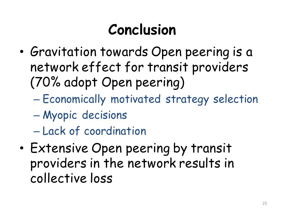 Gravitation towards Open peering is a network effect for transit providers (70% adopt Open peering) – Economically motivated strategy selection – Myopic decisions – Lack of coordination Extensive Open peering by transit providers in the network results in collective loss 25 Conclusion