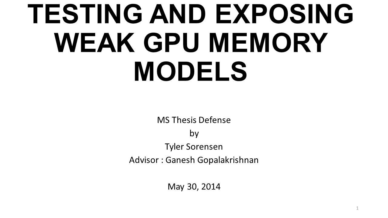 TESTING AND EXPOSING WEAK GPU MEMORY MODELS MS Thesis Defense by Tyler Sorensen Advisor : Ganesh Gopalakrishnan May 30, 2014 1