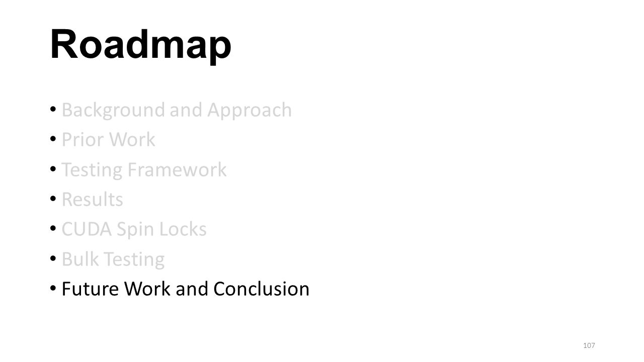 Roadmap Background and Approach Prior Work Testing Framework Results CUDA Spin Locks Bulk Testing Future Work and Conclusion 107