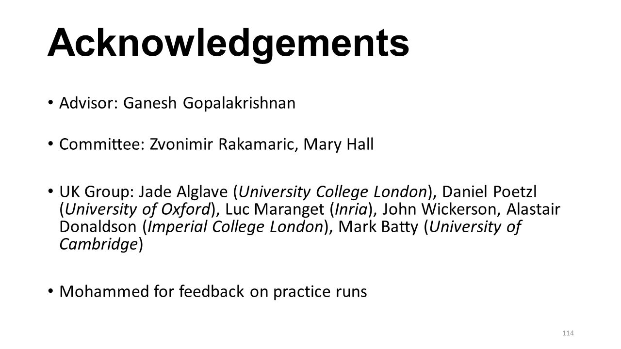 Acknowledgements Advisor: Ganesh Gopalakrishnan Committee: Zvonimir Rakamaric, Mary Hall UK Group: Jade Alglave (University College London), Daniel Poetzl (University of Oxford), Luc Maranget (Inria), John Wickerson, Alastair Donaldson (Imperial College London), Mark Batty (University of Cambridge) Mohammed for feedback on practice runs 114