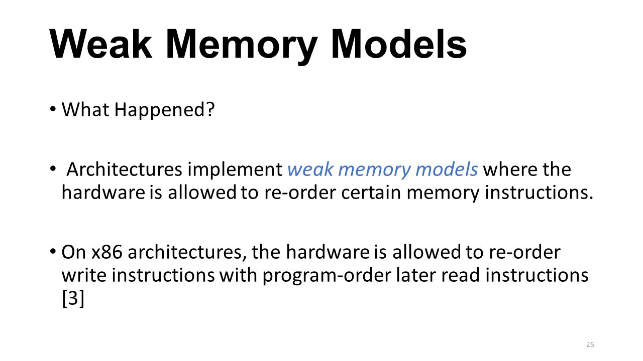 Weak Memory Models What Happened? Architectures implement weak memory models where the hardware is allowed to re-order certain memory instructions. On