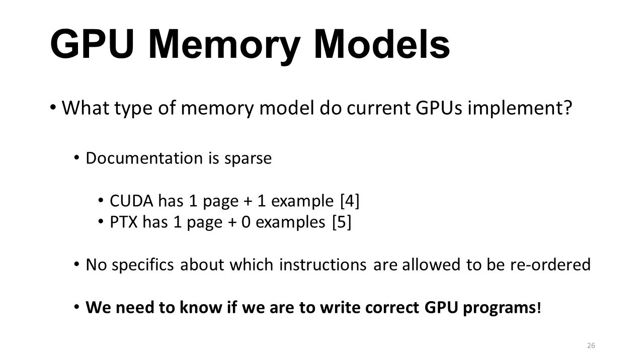 GPU Memory Models What type of memory model do current GPUs implement? Documentation is sparse CUDA has 1 page + 1 example [4] PTX has 1 page + 0 exam