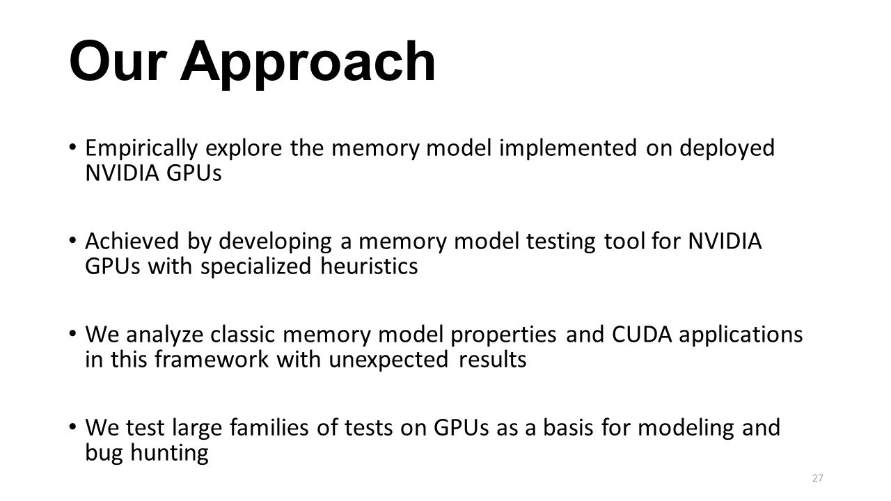 Our Approach Empirically explore the memory model implemented on deployed NVIDIA GPUs Achieved by developing a memory model testing tool for NVIDIA GPUs with specialized heuristics We analyze classic memory model properties and CUDA applications in this framework with unexpected results We test large families of tests on GPUs as a basis for modeling and bug hunting 27