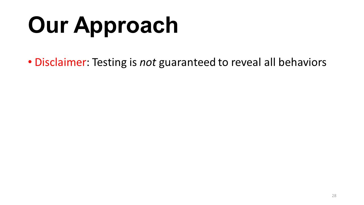 Our Approach Disclaimer: Testing is not guaranteed to reveal all behaviors 28