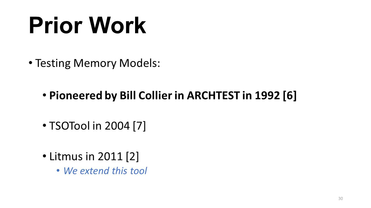Prior Work Testing Memory Models: Pioneered by Bill Collier in ARCHTEST in 1992 [6] TSOTool in 2004 [7] Litmus in 2011 [2] We extend this tool 30