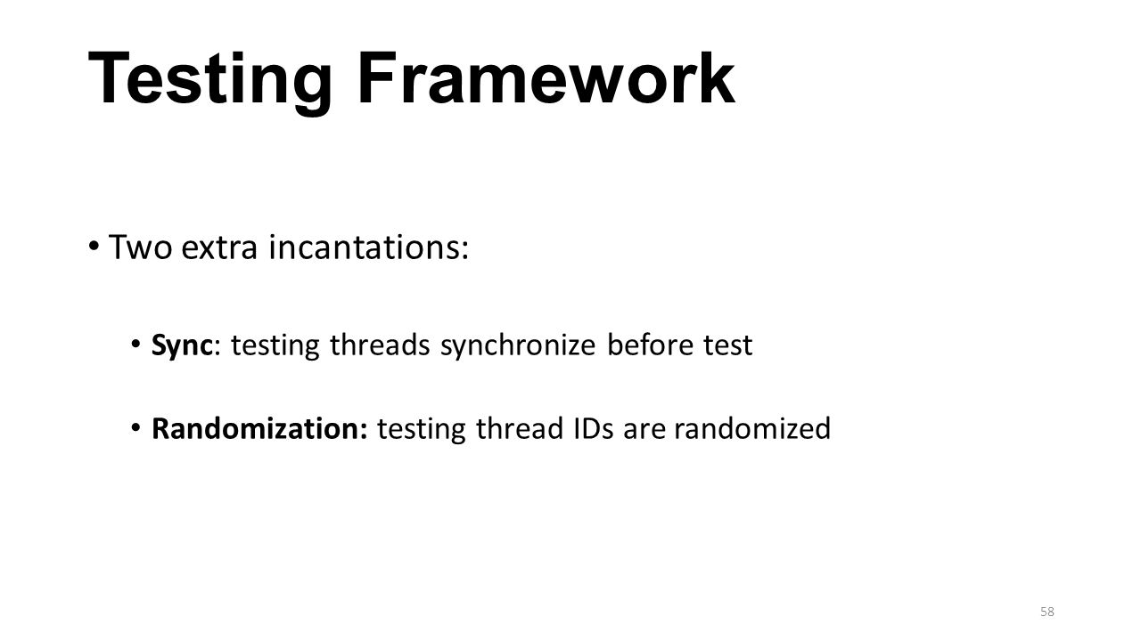 Testing Framework Two extra incantations: Sync: testing threads synchronize before test Randomization: testing thread IDs are randomized 58