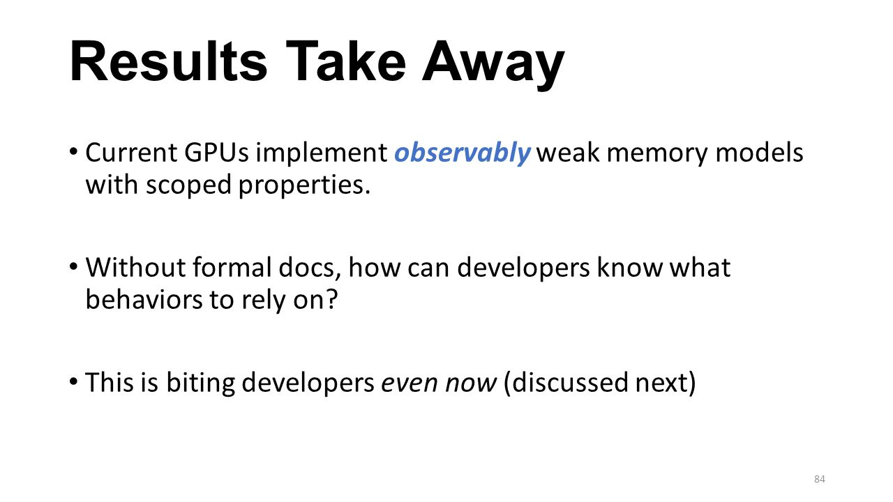 Results Take Away Current GPUs implement observably weak memory models with scoped properties. Without formal docs, how can developers know what behav