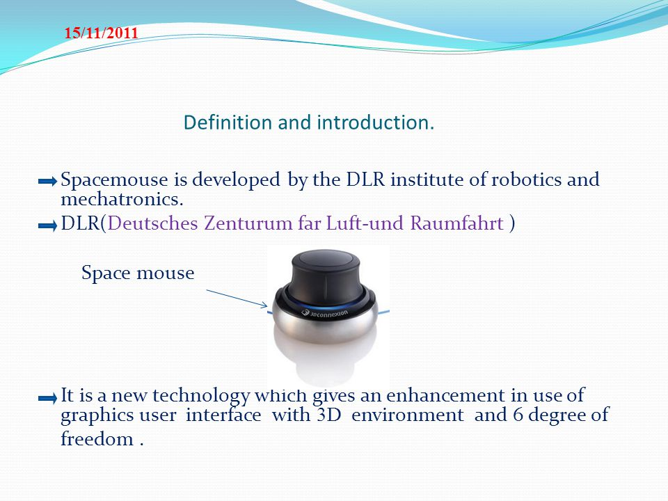 Definition and introduction. Spacemouse is developed by the DLR institute of robotics and mechatronics. DLR(Deutsches Zenturum far Luft-und Raumfahrt