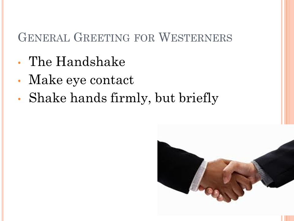 G ENERAL G REETING FOR W ESTERNERS The Handshake Make eye contact Shake hands firmly, but briefly