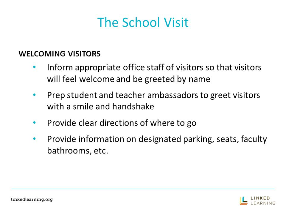 The School Visit WELCOMING VISITORS Inform appropriate office staff of visitors so that visitors will feel welcome and be greeted by name Prep student and teacher ambassadors to greet visitors with a smile and handshake Provide clear directions of where to go Provide information on designated parking, seats, faculty bathrooms, etc.